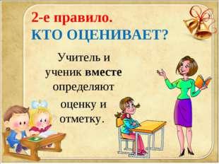2-е правило. КТО ОЦЕНИВАЕТ? Учитель и ученик вместе определяют оценку и отмет