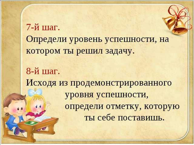 7-й шаг. Определи уровень успешности, на котором ты решил задачу. 8-й шаг. Ис...