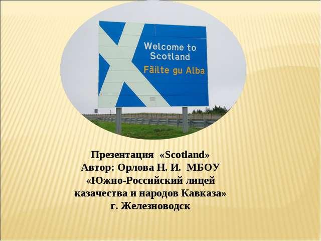 Презентация «Scotland» Автор: Орлова Н. И. МБОУ «Южно-Российский лицей казаче...