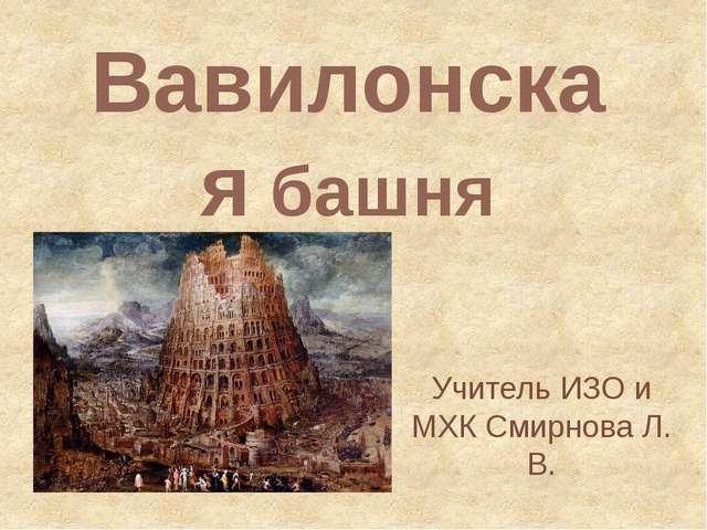 Вавилонская башня Учитель ИЗО и МХК Смирнова Л. В.