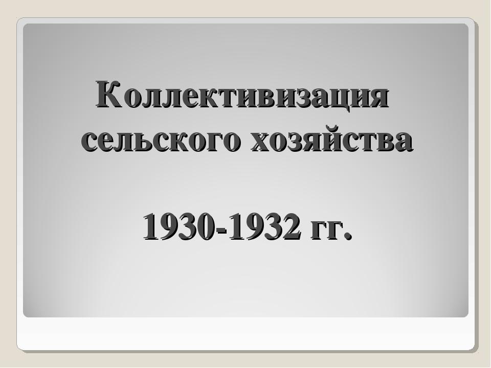 Коллективизация сельского хозяйства 1930-1932 гг.