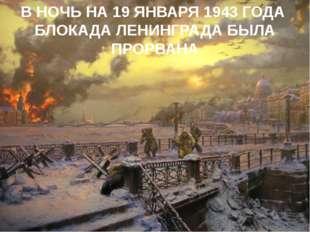 В НОЧЬ НА 19 ЯНВАРЯ 1943 ГОДА БЛОКАДА ЛЕНИНГРАДА БЫЛА ПРОРВАНА