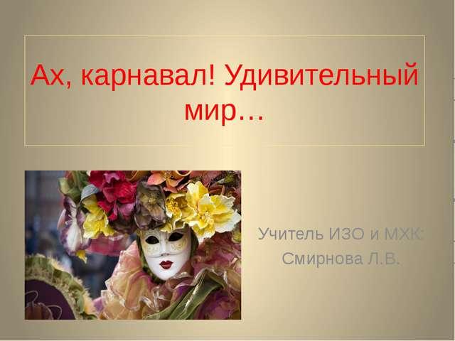 Ах, карнавал! Удивительный мир… Учитель ИЗО и МХК: Смирнова Л.В.