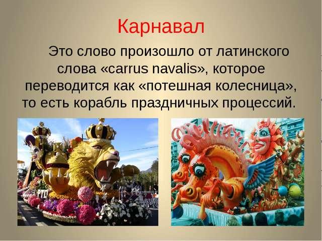 Карнавал Это слово произошло от латинского слова «carrus navalis», которое пе...