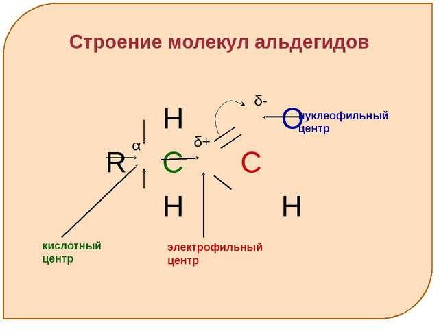 Строение молекул альдегидов H O R C C H H нуклеофильный центр кислотный цент...