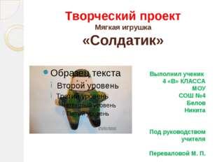 Творческий проект Мягкая игрушка «Солдатик» Выполнил ученик 4 «В» КЛАССА МОУ