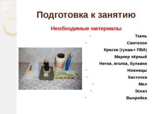 Подготовка к занятию Необходимые материалы Ткань Синтепон Краски (гуашь+ ПВА)