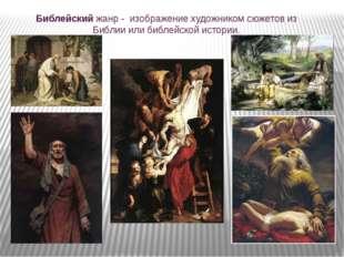Библейский жанр - изображение художником сюжетов из Библии или библейской ист