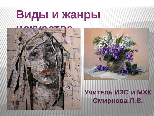Виды и жанры искусства Учитель ИЗО и МХК Смирнова Л.В.