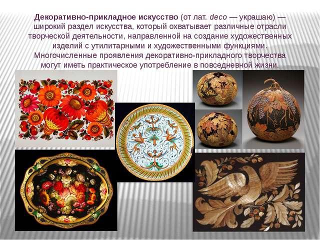 Декоративно-прикладное искусство (от лат.deco — украшаю) — широкий раздел ис...
