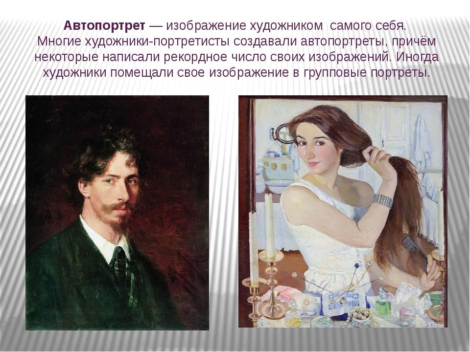 Автопортрет — изображение художником самого себя. Многие художники-портретист...