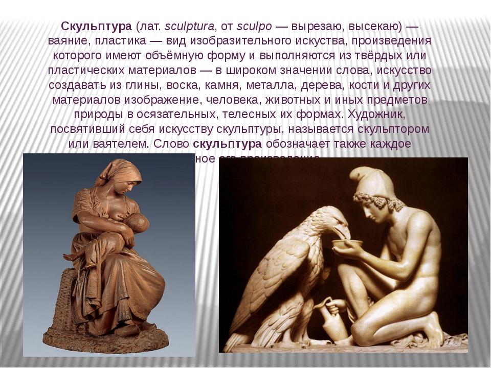 Скульптура (лат.sculptura, от sculpo— вырезаю, высекаю)— ваяние, пластика...