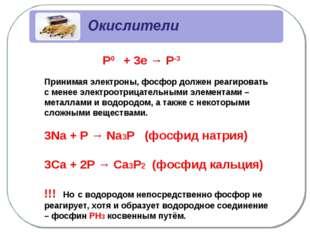 Р0 + 3е → Р-3 Принимая электроны, фосфор должен реагировать с менее электроо