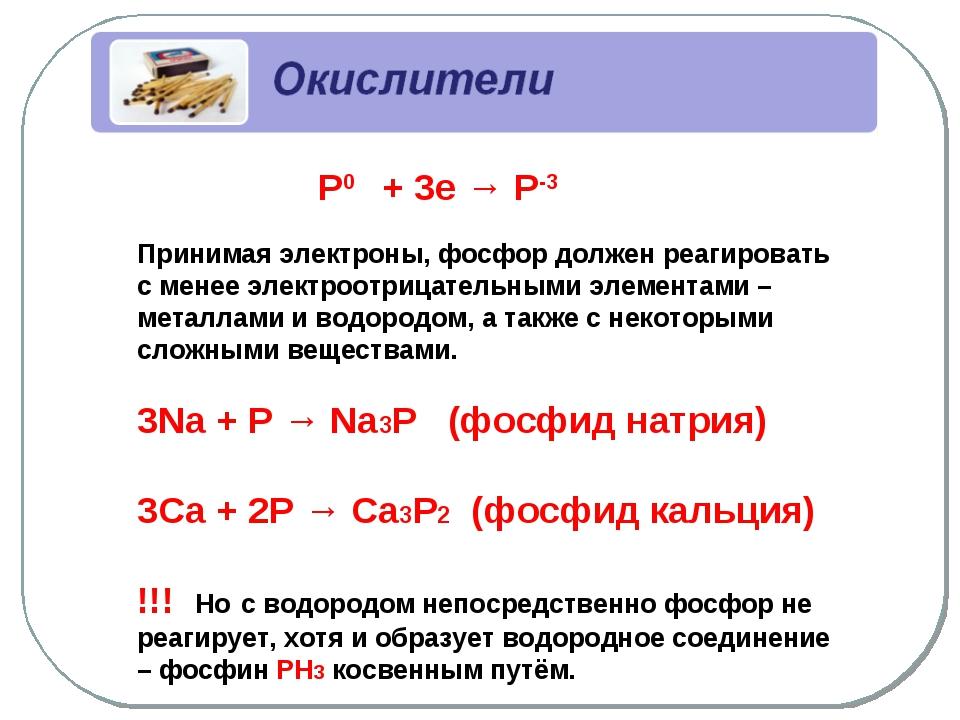 Р0 + 3е → Р-3 Принимая электроны, фосфор должен реагировать с менее электроо...
