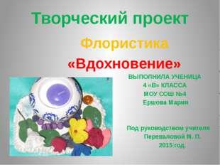 Творческий проект Флористика «Вдохновение» ВЫПОЛНИЛА УЧЕНИЦА 4 «В» КЛАССА МОУ