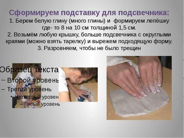 Сформируем подставку для подсвечника: 1. Берем белую глину (много глины) и фо...