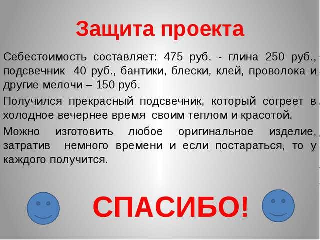Защита проекта Себестоимость составляет: 475 руб. - глина 250 руб., подсвечни...