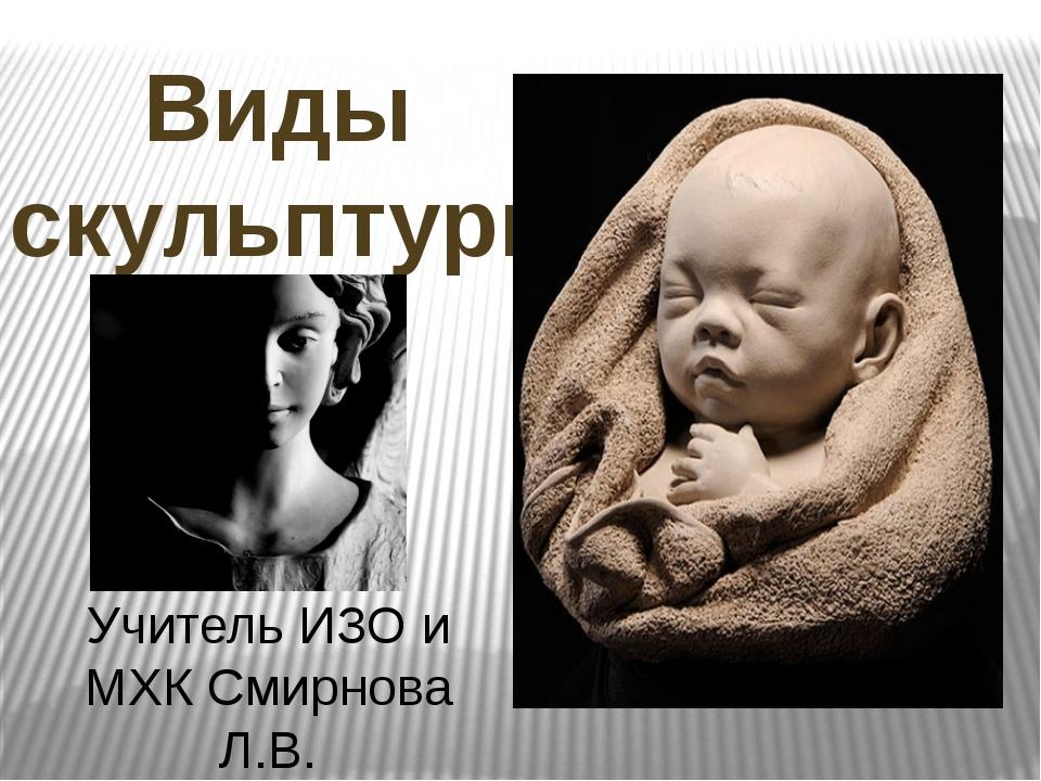 Виды скульптуры Учитель ИЗО и МХК Смирнова Л.В.