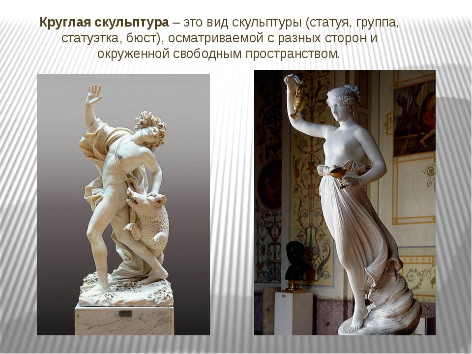 Круглая скульптура – это вид скульптуры (статуя, группа, статуэтка, бюст), ос...