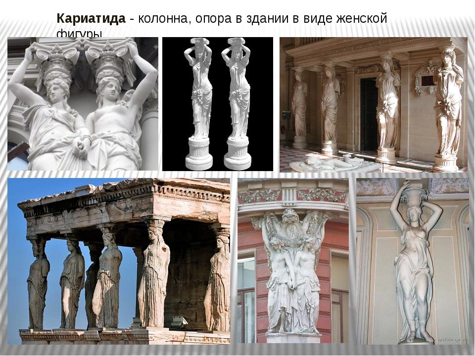 Кариатида - колонна, опора в здании в виде женской фигуры.