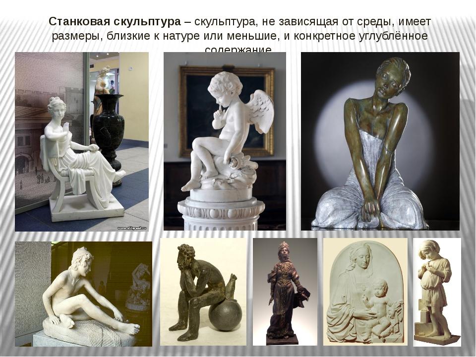 Станковая скульптура – скульптура, не зависящая от среды, имеет размеры, близ...