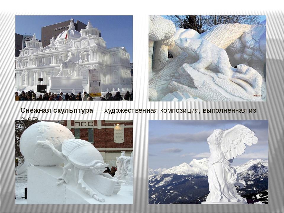 Снежная скульптура— художественная композиция, выполненная из снега.