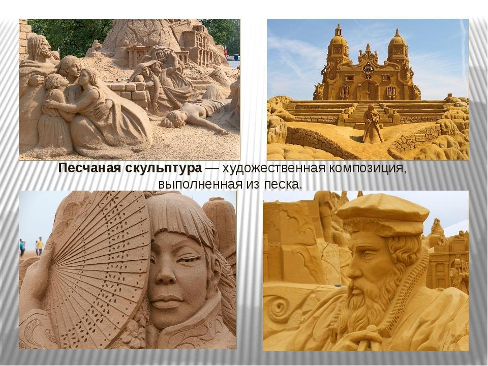 Песчаная скульптура— художественная композиция, выполненная из песка.