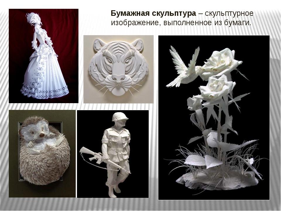 Бумажная скульптура – скульптурное изображение, выполненное из бумаги.