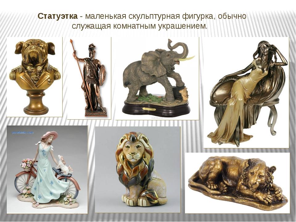 Статуэтка - маленькая скульптурная фигурка, обычно служащая комнатным украше...
