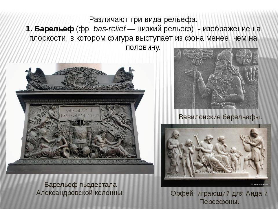 Различают три вида рельефа. 1. Барельеф (фр.bas-relief— низкий рельеф) - из...