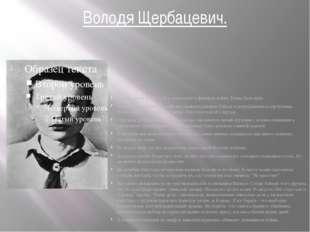 Володя Щербацевич. Володя жил в Минске. Его отец погиб в финскую войну. Мама