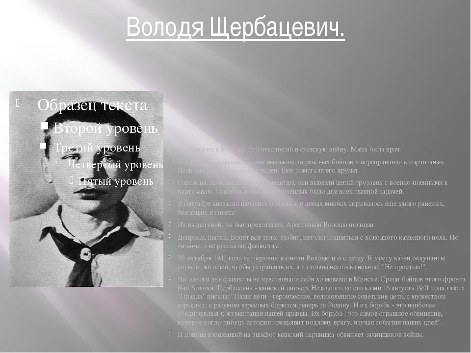 Володя Щербацевич. Володя жил в Минске. Его отец погиб в финскую войну. Мама...