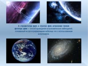 А́строфотогра́фия, а́строгра́фия, астрономи́ческая фотогра́фия— способ прове