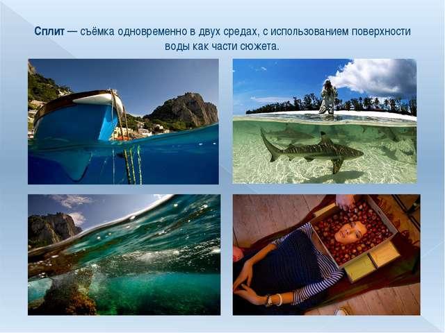Сплит— съёмка одновременно в двух средах, с использованием поверхности воды...