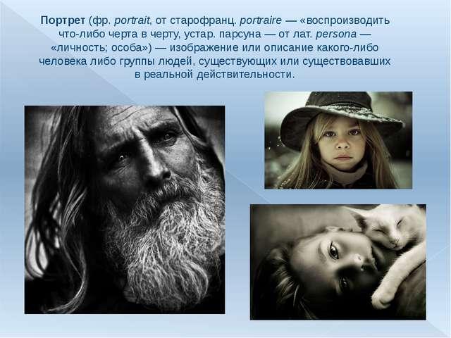 Портрет (фр.portrait, от старофранц. portraire— «воспроизводить что-либо че...