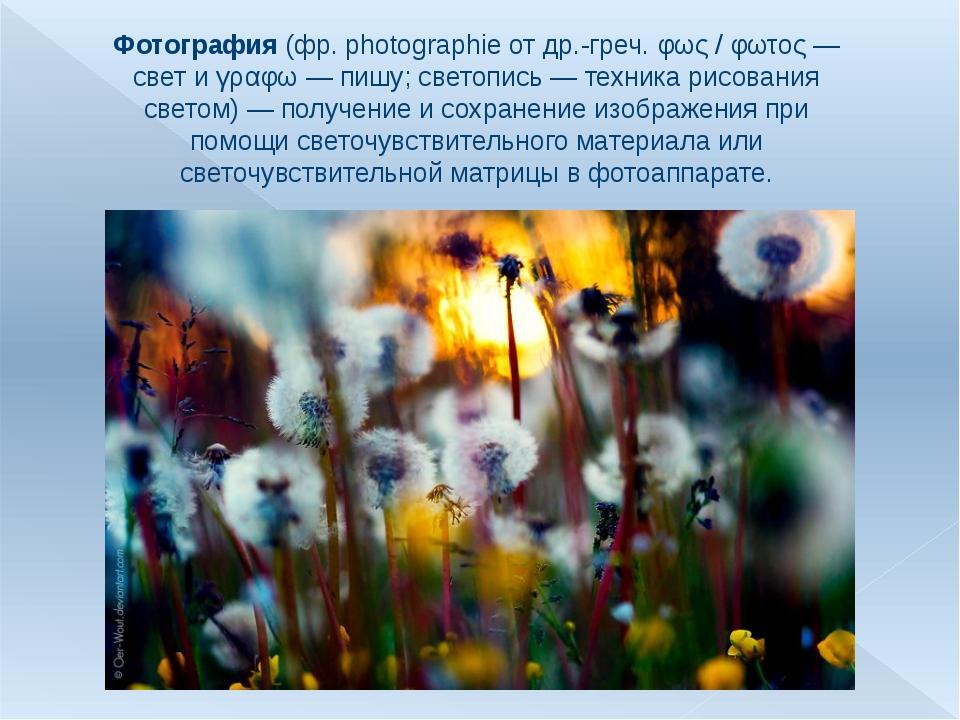 Фотография (фр.photographie от др.-греч. φως / φωτος— свет и γραφω— пишу;...