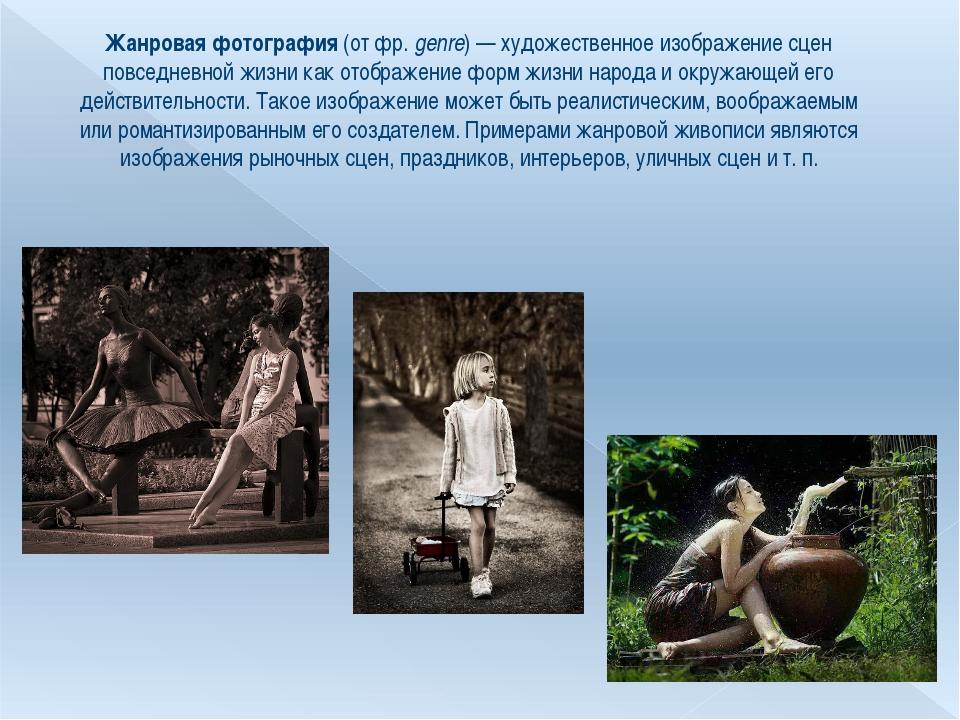 Жанровая фотография (от фр.genre)— художественное изображение сцен повседне...