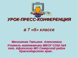 УРОК-ПРЕСС-КОНФЕРЕНЦИЯ в 7 «б» классе Мясникова Татьяна Алексеевна Учитель ма