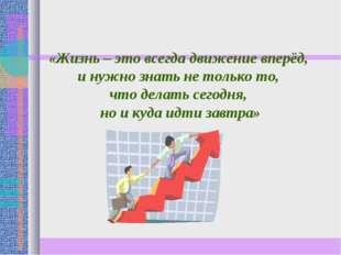 «Жизнь – это всегда движение вперёд, и нужно знать не только то, что делать