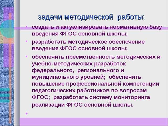 задачи методической работы: создать и актуализировать нормативную базу введе...