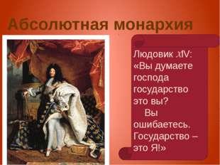 Абсолютная монархия Людовик XlV: «Вы думаете господа государство это вы? Вы о