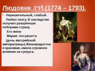 Людовик XVl.(1774 – 1793). Нерешительный, слабый. Любил охоту. В наследство п