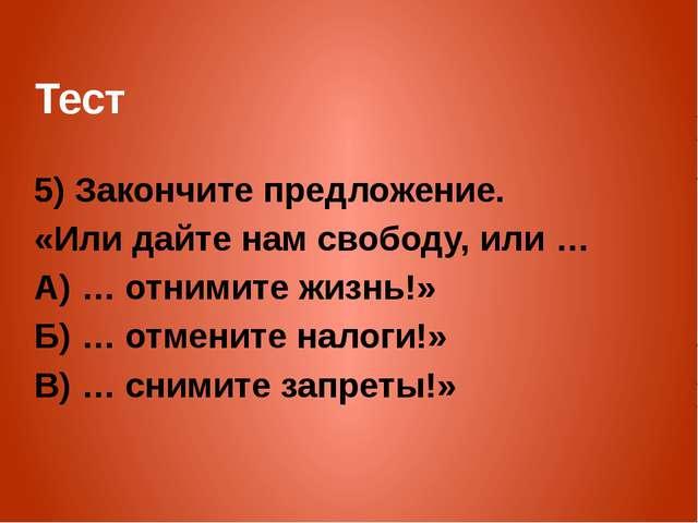 Тест 5) Закончите предложение. «Или дайте нам свободу, или … А) … отнимите жи...