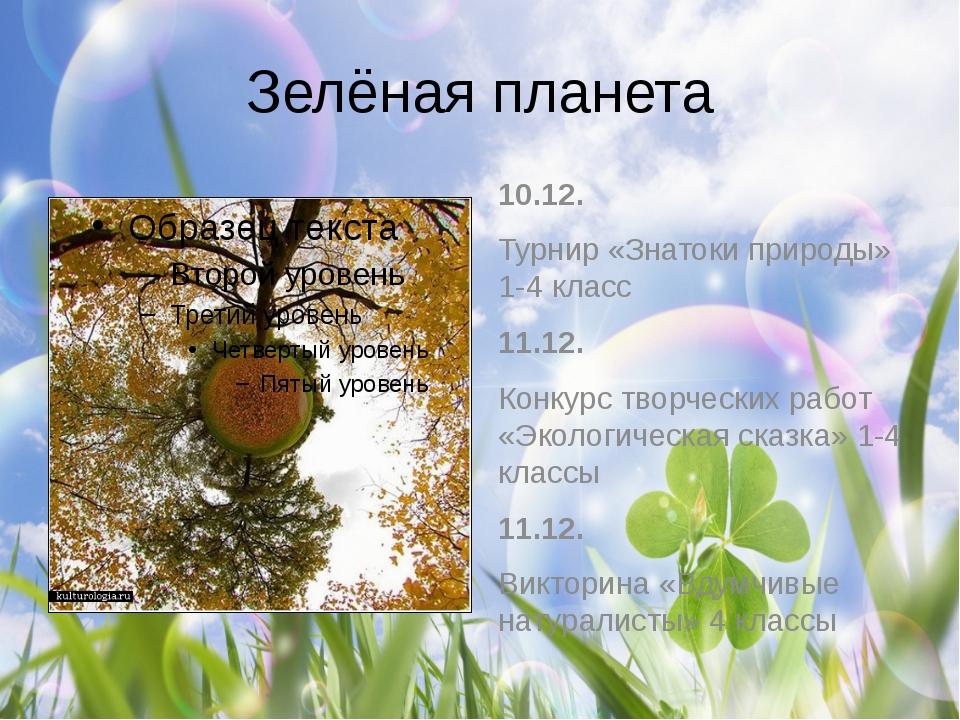 Зелёная планета 10.12. Турнир «Знатоки природы» 1-4 класс 11.12. Конкурс твор...