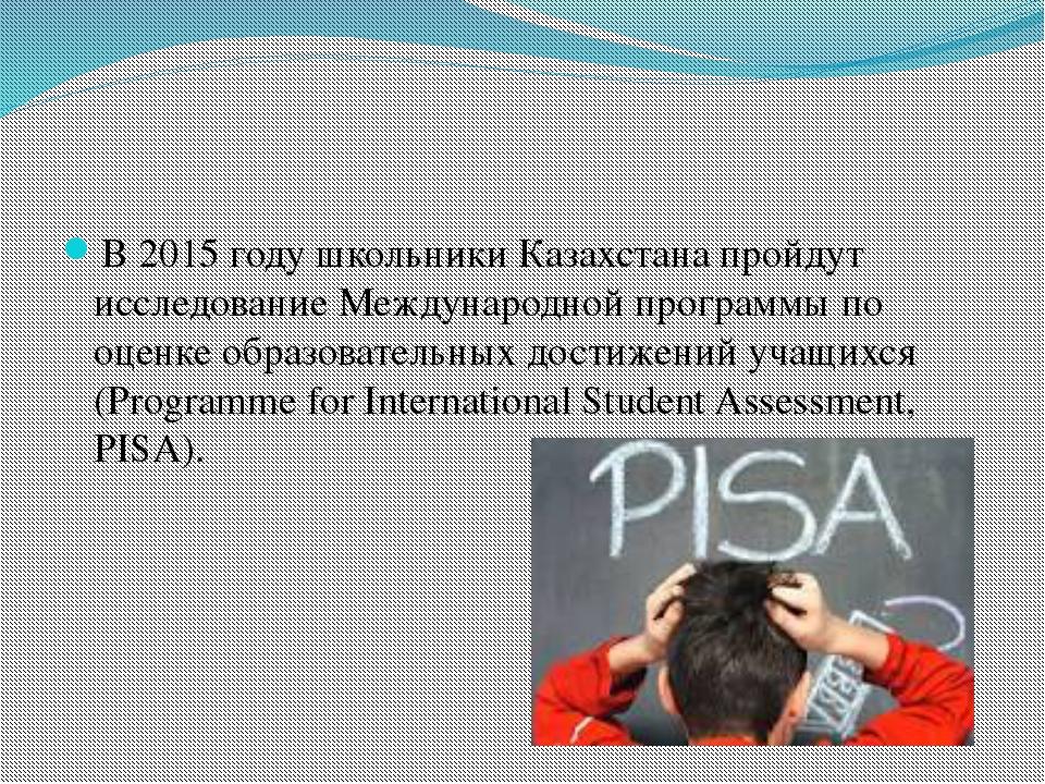 В 2015 году школьники Казахстана пройдут исследование Международной программ...