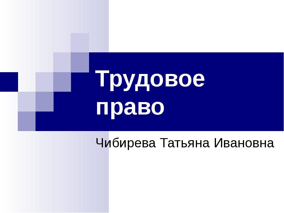Трудовое право Чибирева Татьяна Ивановна