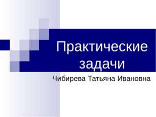 Практические задачи Чибирева Татьяна Ивановна