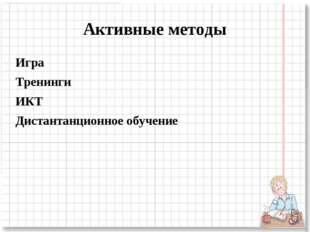 Активные методы Игра Тренинги ИКТ Дистантанционное обучение
