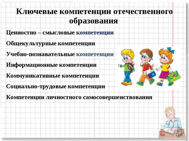Ключевые компетенции отечественного образования Ценностно – смысловые компете...