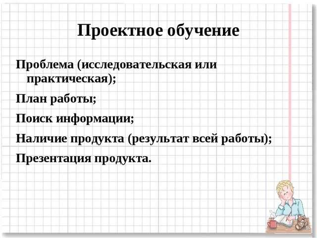 Проектное обучение Проблема (исследовательская или практическая); План работы...